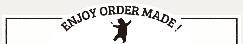 ENJOY ORDER MADE!